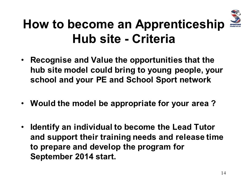 How to become an Apprenticeship Hub site - Criteria Recognise and Value the opportunities that the hub site model could bring to young people, your school and your PE and School Sport network Would the model be appropriate for your area .