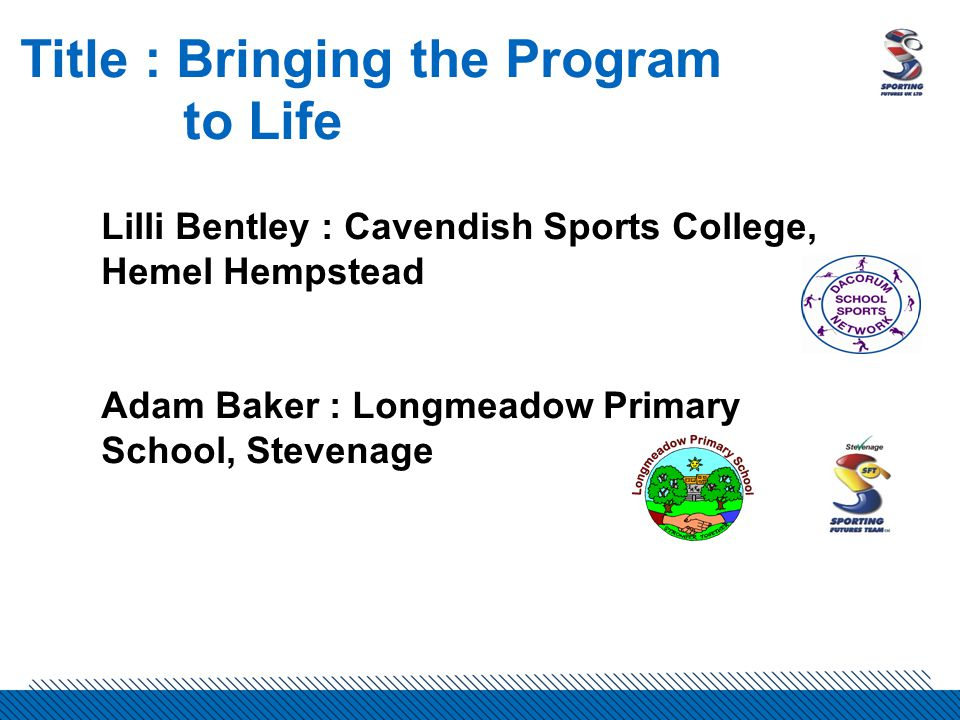 Title : Bringing the Program to Life Lilli Bentley : Cavendish Sports College, Hemel Hempstead Adam Baker : Longmeadow Primary School, Stevenage