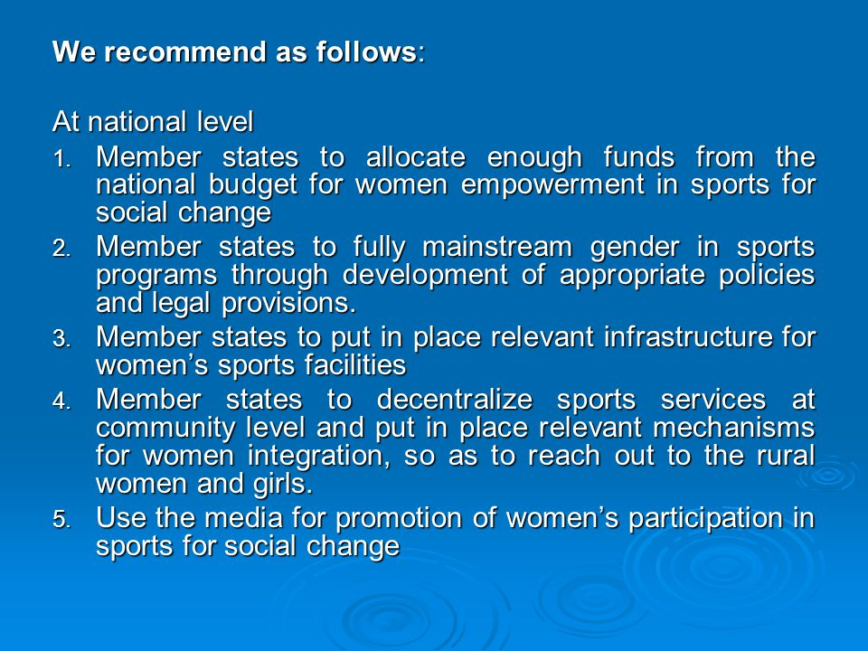 We recommend as follows: At national level 1. Member states to allocate enough funds from the national budget for women empowerment in sports for soci