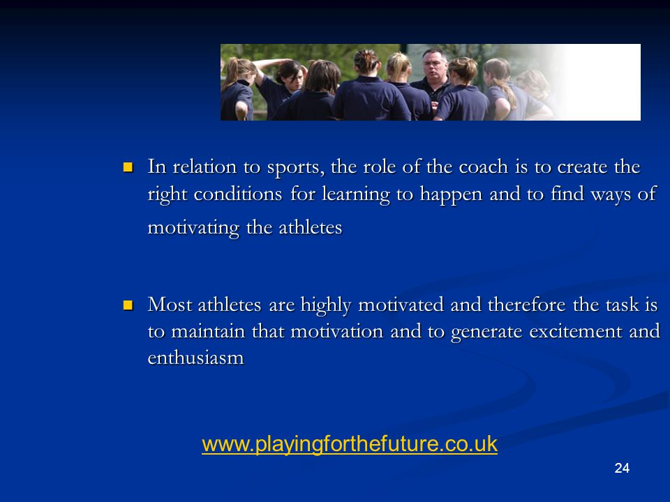 24 Summary In relation to sports, the role of the coach is to create the right conditions for learning to happen and to find ways of motivating the at