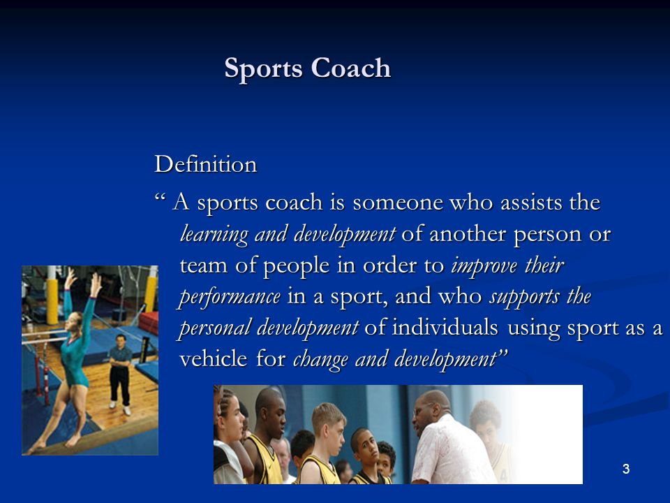 3 Sports Coach Definition A sports coach is someone who assists the learning and development of another person or team of people in order to improve t