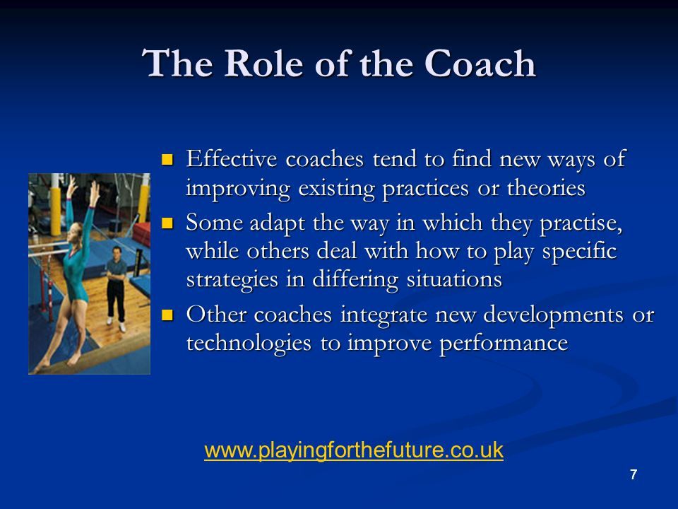 77 The Role of the Coach Effective coaches tend to find new ways of improving existing practices or theories Effective coaches tend to find new ways o