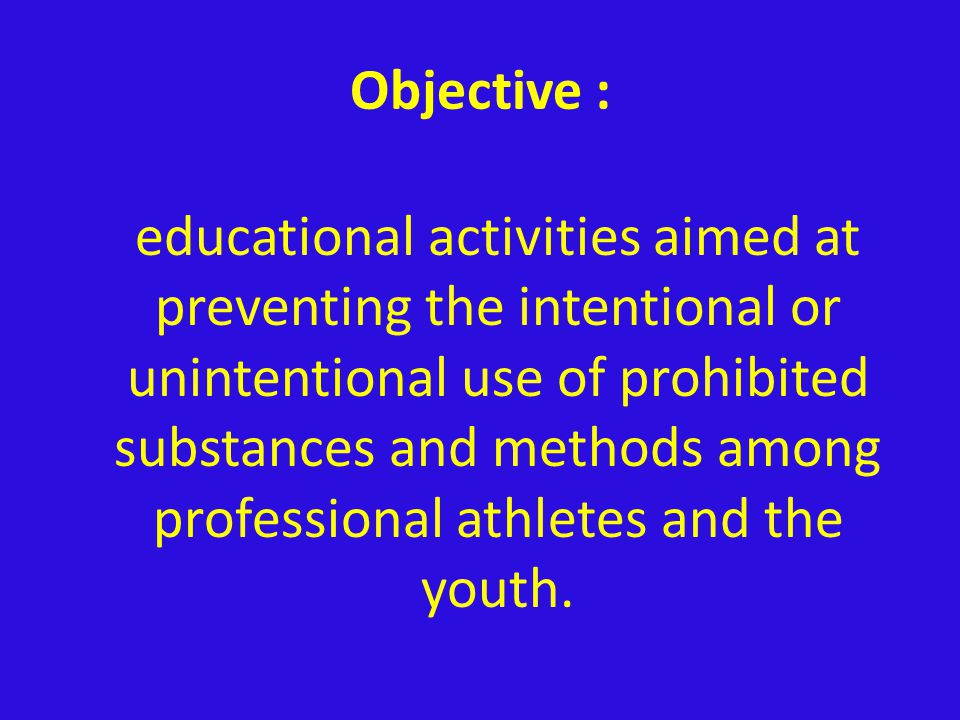 Objective : educational activities aimed at preventing the intentional or unintentional use of prohibited substances and methods among professional athletes and the youth.