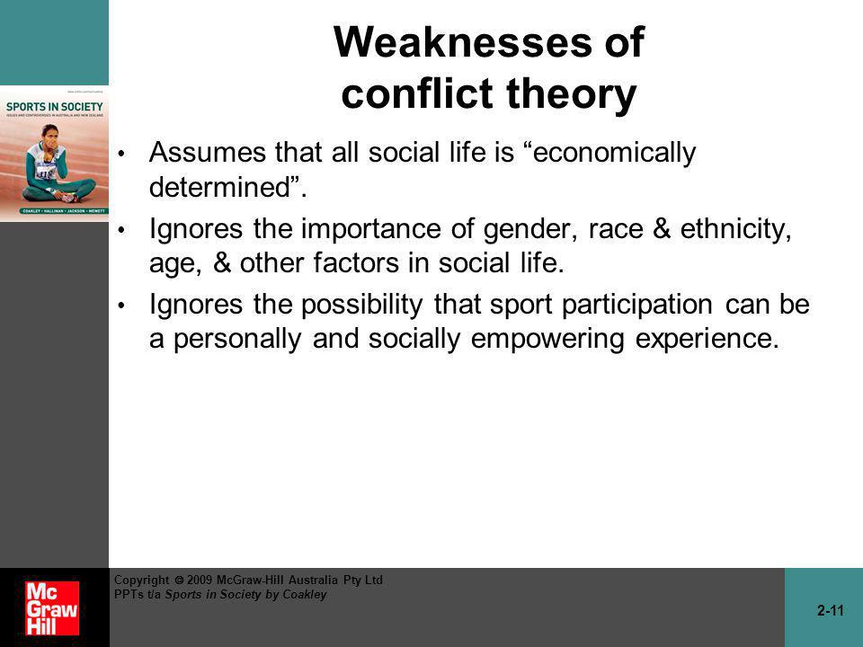2-11 Copyright 2009 McGraw-Hill Australia Pty Ltd PPTs t/a Sports in Society by Coakley Weaknesses of conflict theory Assumes that all social life is