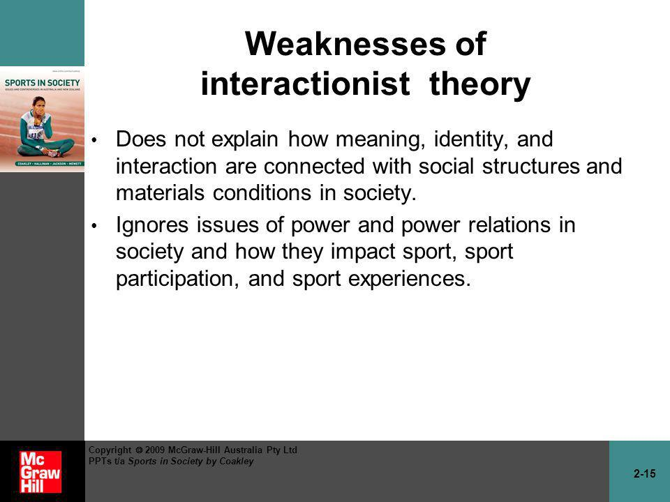 2-15 Copyright 2009 McGraw-Hill Australia Pty Ltd PPTs t/a Sports in Society by Coakley Weaknesses of interactionist theory Does not explain how meani