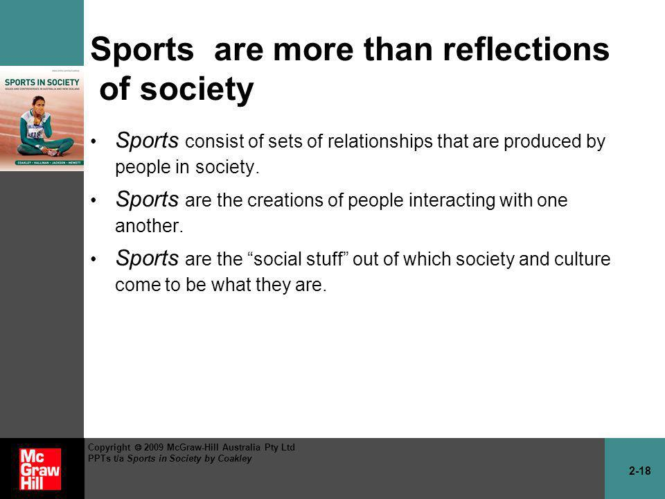 2-18 Copyright 2009 McGraw-Hill Australia Pty Ltd PPTs t/a Sports in Society by Coakley Sports are more than reflections of society Sports consist of