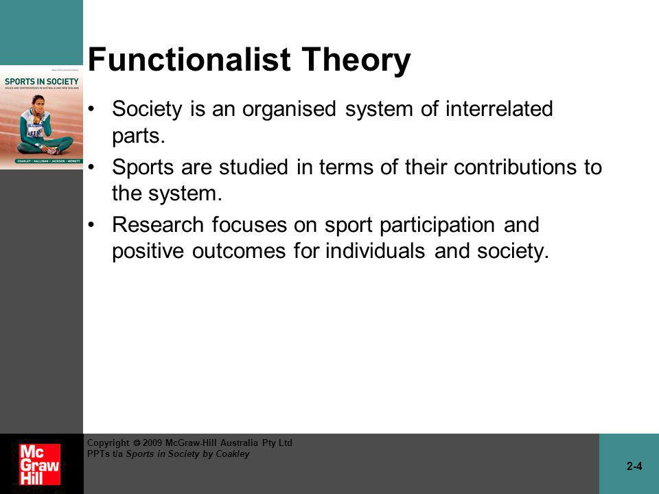 2-5 Copyright 2009 McGraw-Hill Australia Pty Ltd PPTs t/a Sports in Society by Coakley Functionalist Theory (cont.) Many people like it because it assumes that shared values and agreement are the basis for social order.