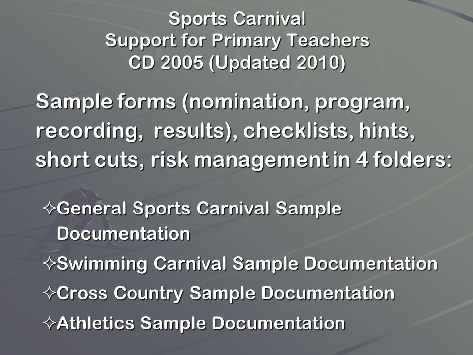 Sports Carnival Support for Primary Teachers CD 2005 (Updated 2010) Sample forms (nomination, program, recording, results), checklists, hints, short c