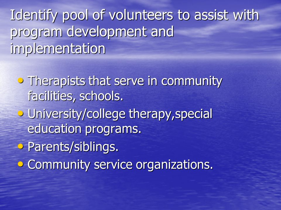 Identify pool of volunteers to assist with program development and implementation Therapists that serve in community facilities, schools.
