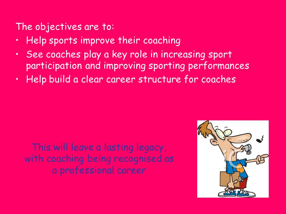 The objectives are to: Help sports improve their coaching See coaches play a key role in increasing sport participation and improving sporting perform