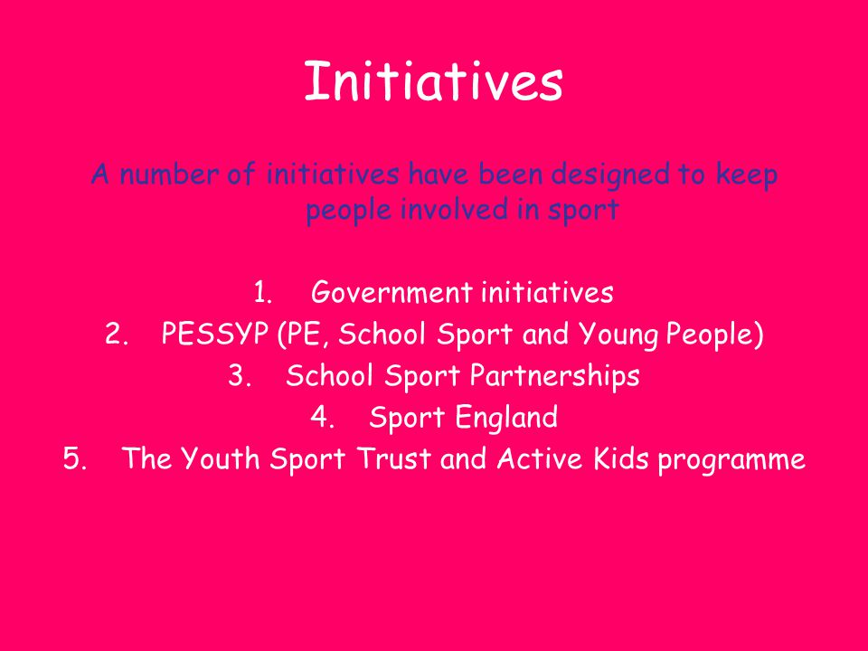 Initiatives A number of initiatives have been designed to keep people involved in sport 1.Government initiatives 2.PESSYP (PE, School Sport and Young
