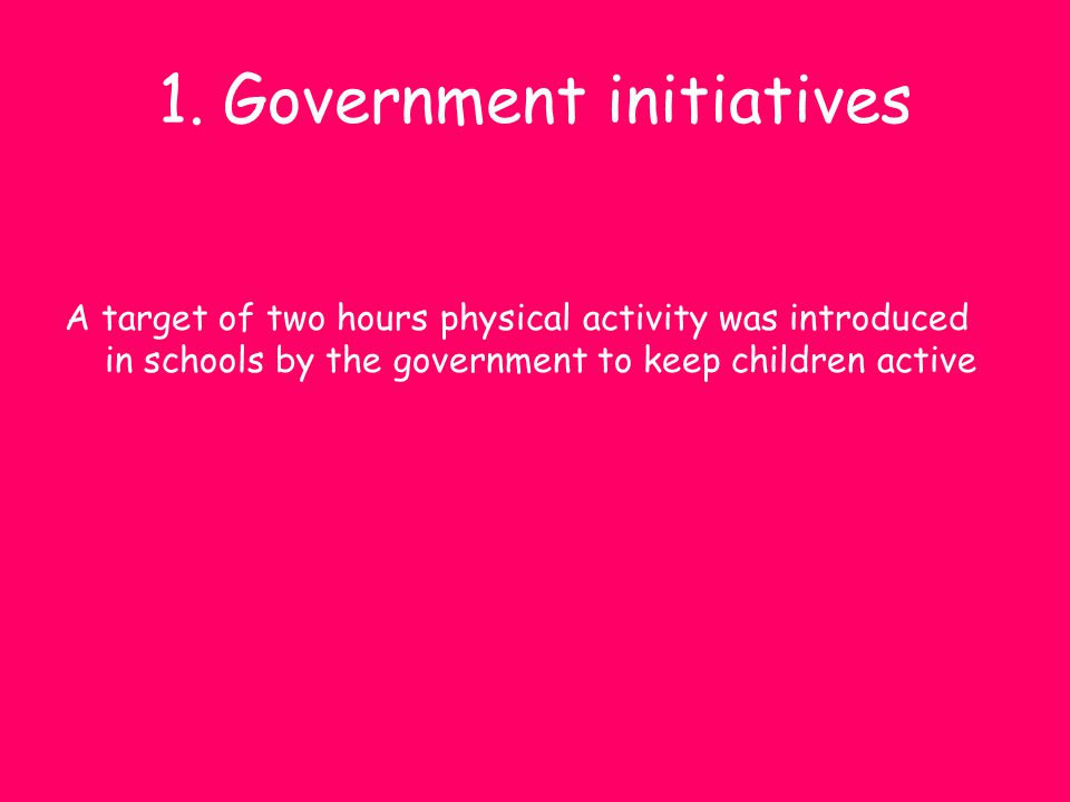 1. Government initiatives A target of two hours physical activity was introduced in schools by the government to keep children active