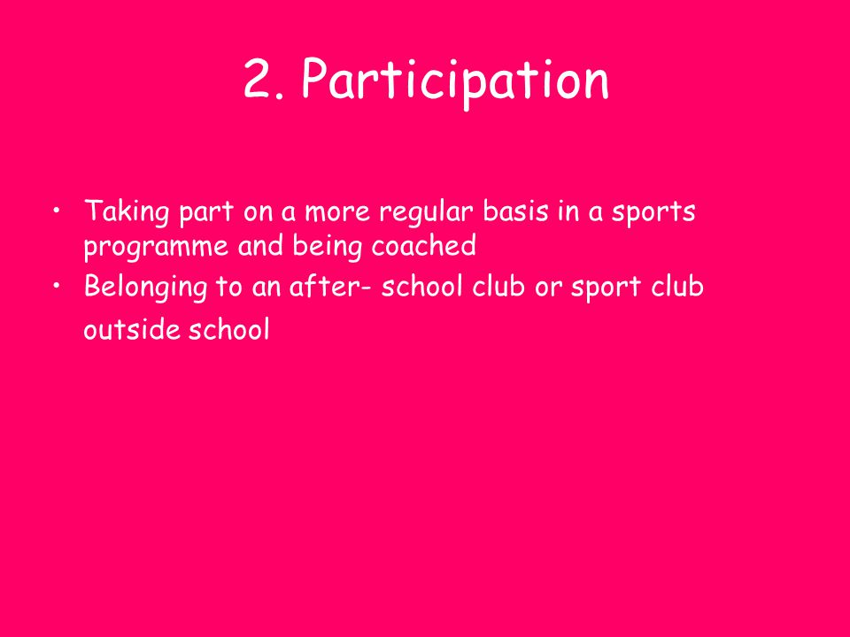 2. Participation Taking part on a more regular basis in a sports programme and being coached Belonging to an after- school club or sport club outside