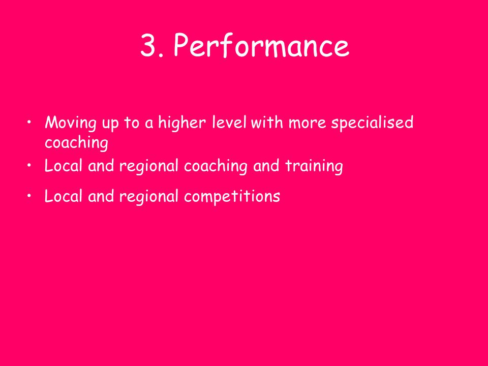 3. Performance Moving up to a higher level with more specialised coaching Local and regional coaching and training Local and regional competitions