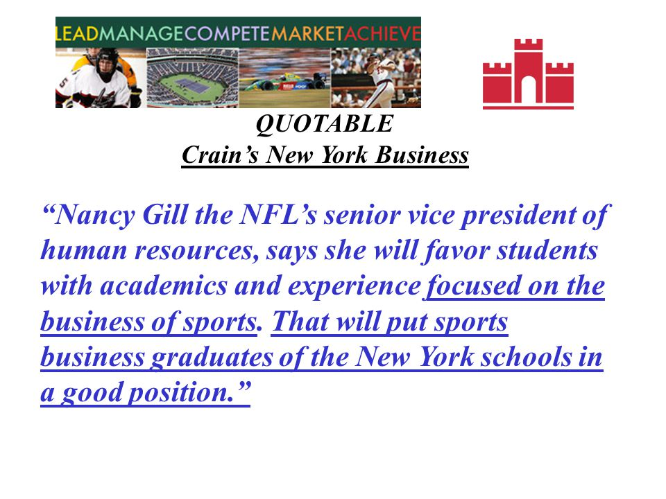 QUOTABLE Crains New York Business The industry is getting more complex and professional every year, so anytime we can get more highly trained sports management graduates the better, says Dennis Robinson, senior vice president of business and league operations at the NBA which employs about 1,000 people.