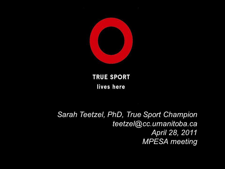 Sarah Teetzel, PhD, True Sport Champion teetzel@cc.umanitoba.ca April 28, 2011 MPESA meeting