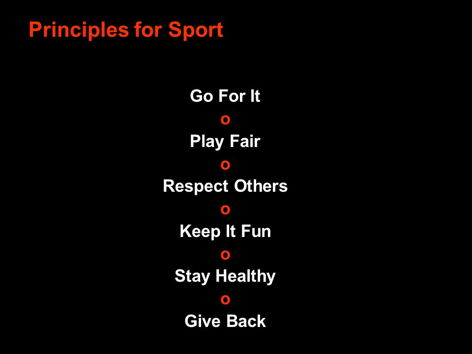 Go For It o Play Fair o Respect Others o Keep It Fun o Stay Healthy o Give Back Principles for Sport