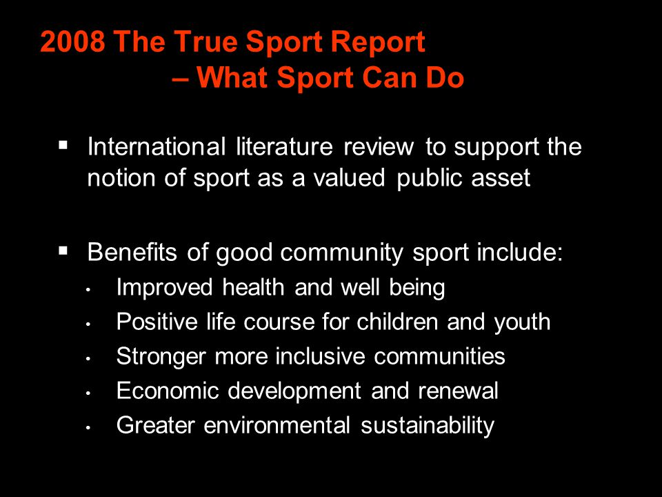 2008 The True Sport Report – What Sport Can Do International literature review to support the notion of sport as a valued public asset Benefits of good community sport include: Improved health and well being Positive life course for children and youth Stronger more inclusive communities Economic development and renewal Greater environmental sustainability