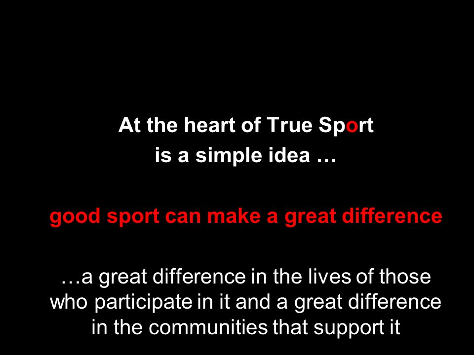 At the heart of True Sport is a simple idea … good sport can make a great difference …a great difference in the lives of those who participate in it and a great difference in the communities that support it