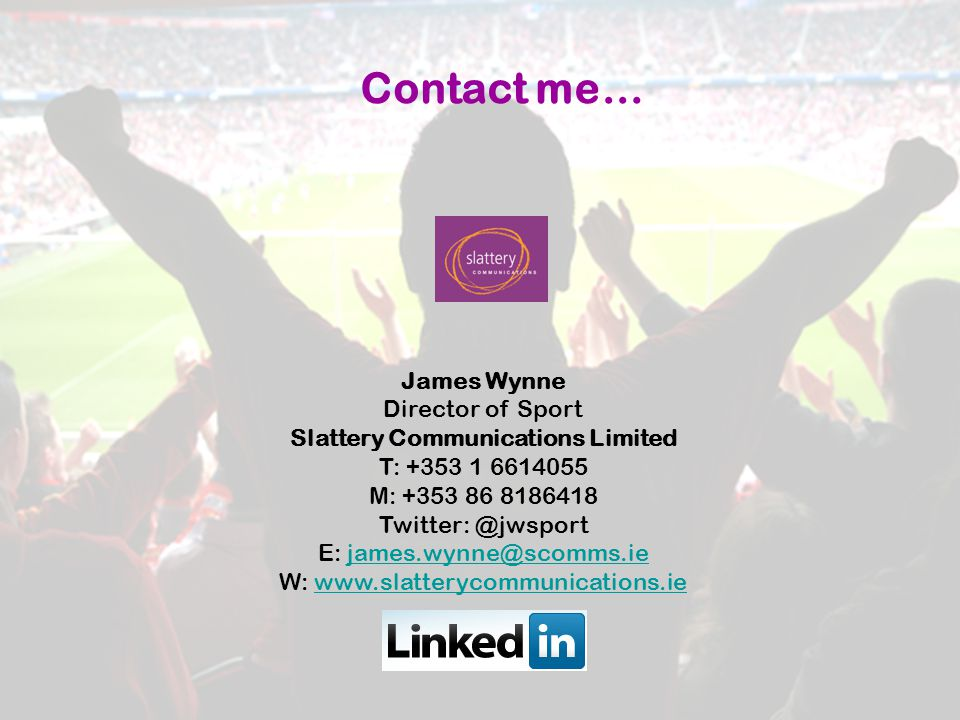 Contact me… James Wynne Director of Sport Slattery Communications Limited T: +353 1 6614055 M: +353 86 8186418 Twitter: @jwsport E: james.wynne@scomms.iejames.wynne@scomms.ie W: www.slatterycommunications.iewww.slatterycommunications.ie