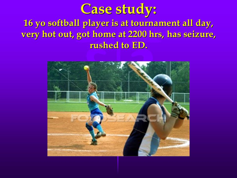Case study: 16 yo softball player is at tournament all day, very hot out, got home at 2200 hrs, has seizure, rushed to ED.