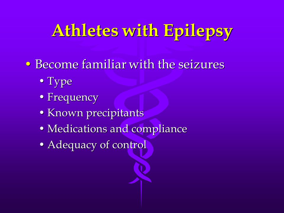 Athletes with Epilepsy Become familiar with the seizuresBecome familiar with the seizures TypeType FrequencyFrequency Known precipitantsKnown precipitants Medications and complianceMedications and compliance Adequacy of controlAdequacy of control