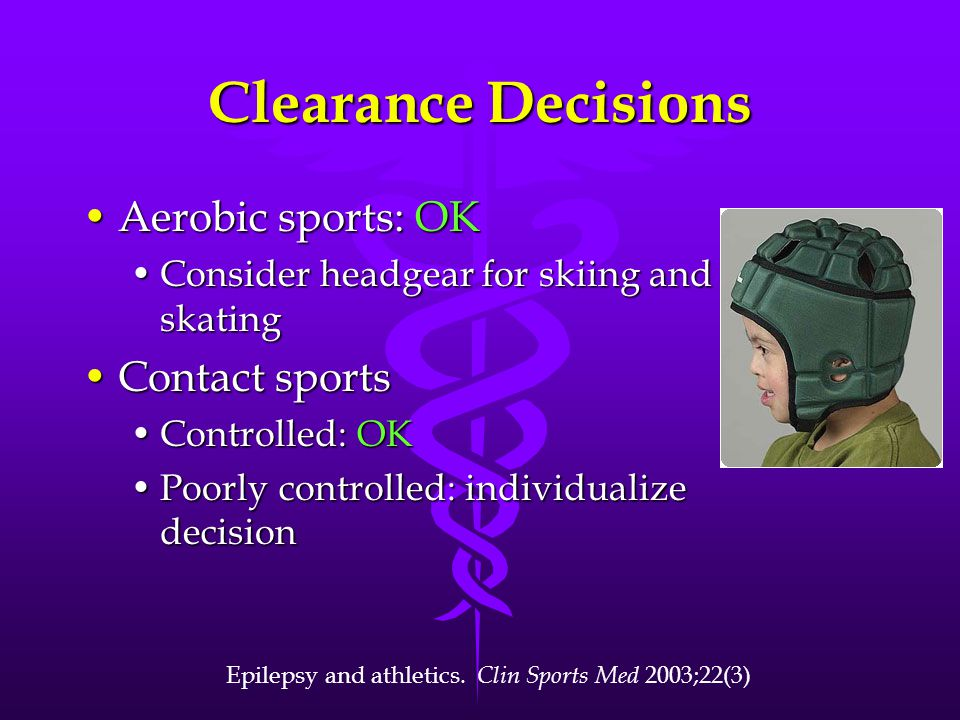Clearance Decisions Aerobic sports: OKAerobic sports: OK Consider headgear for skiing and skatingConsider headgear for skiing and skating Contact sportsContact sports Controlled: OKControlled: OK Poorly controlled: individualize decisionPoorly controlled: individualize decision Epilepsy and athletics.