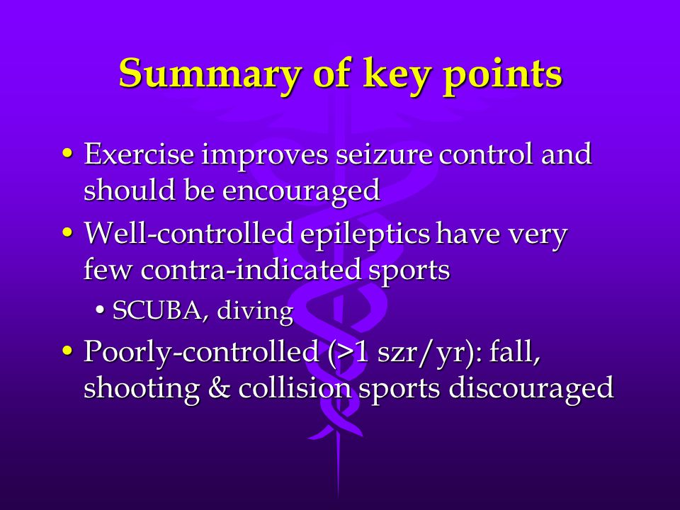 Summary of key points Exercise improves seizure control and should be encouragedExercise improves seizure control and should be encouraged Well-controlled epileptics have very few contra-indicated sportsWell-controlled epileptics have very few contra-indicated sports SCUBA, divingSCUBA, diving Poorly-controlled (>1 szr/yr): fall, shooting & collision sports discouragedPoorly-controlled (>1 szr/yr): fall, shooting & collision sports discouraged