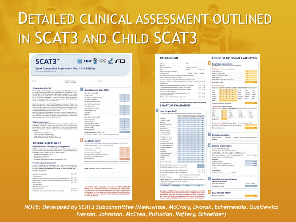 D ETAILED CLINICAL ASSESSMENT OUTLINED IN SCAT3 AND C HILD SCAT3 NOTE: Developed by SCAT3 Subcommittee (Meeuwisse, McCrory, Dvorak, Echemendia, Guskiewicz Iverson, Johnston, McCrea, Putukian, Raftery, Schneider)