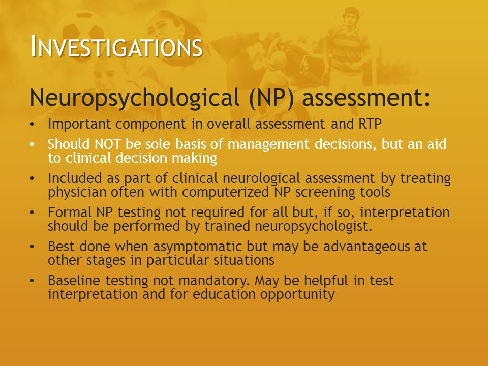I NVESTIGATIONS Neuropsychological (NP) assessment: Important component in overall assessment and RTP Should NOT be sole basis of management decisions, but an aid to clinical decision making Included as part of clinical neurological assessment by treating physician often with computerized NP screening tools Formal NP testing not required for all but, if so, interpretation should be performed by trained neuropsychologist.
