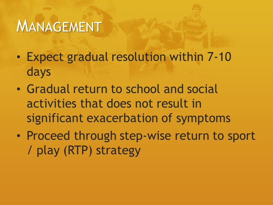 M ANAGEMENT Expect gradual resolution within 7-10 days Gradual return to school and social activities that does not result in significant exacerbation of symptoms Proceed through step-wise return to sport / play (RTP) strategy