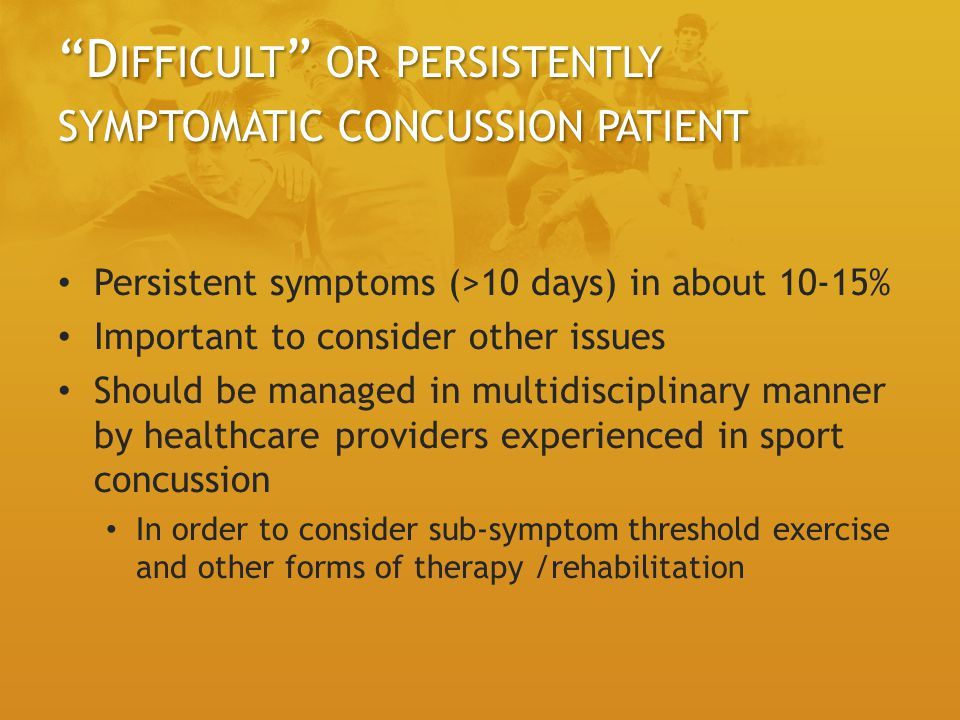 D IFFICULT OR PERSISTENTLY SYMPTOMATIC CONCUSSION PATIENT Persistent symptoms (>10 days) in about 10-15% Important to consider other issues Should be managed in multidisciplinary manner by healthcare providers experienced in sport concussion In order to consider sub-symptom threshold exercise and other forms of therapy /rehabilitation