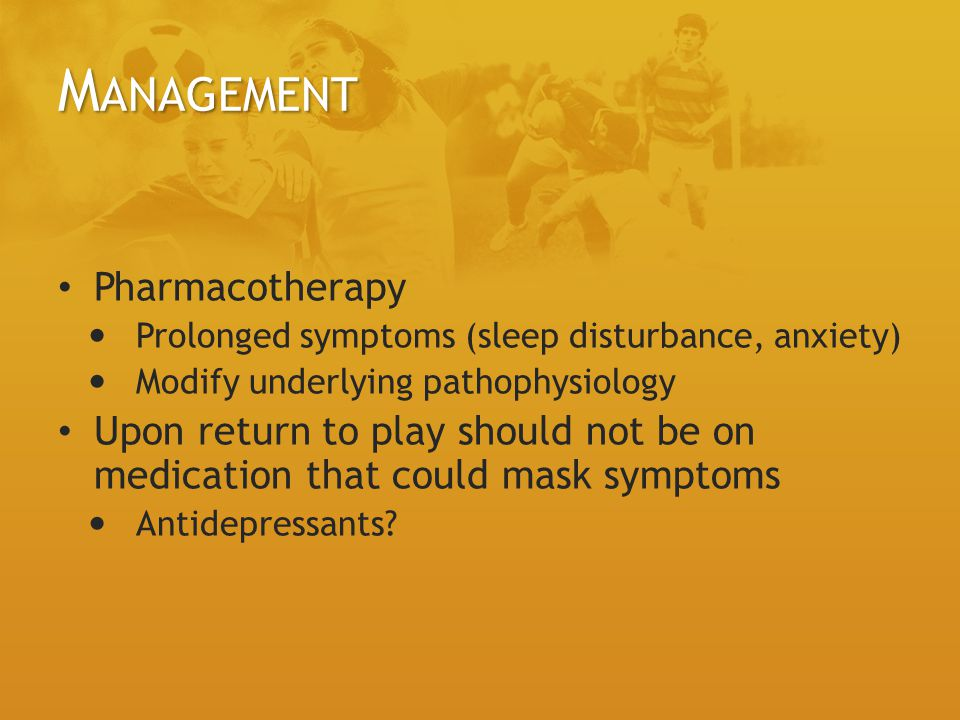 M ANAGEMENT Pharmacotherapy Prolonged symptoms (sleep disturbance, anxiety) Modify underlying pathophysiology Upon return to play should not be on medication that could mask symptoms Antidepressants?