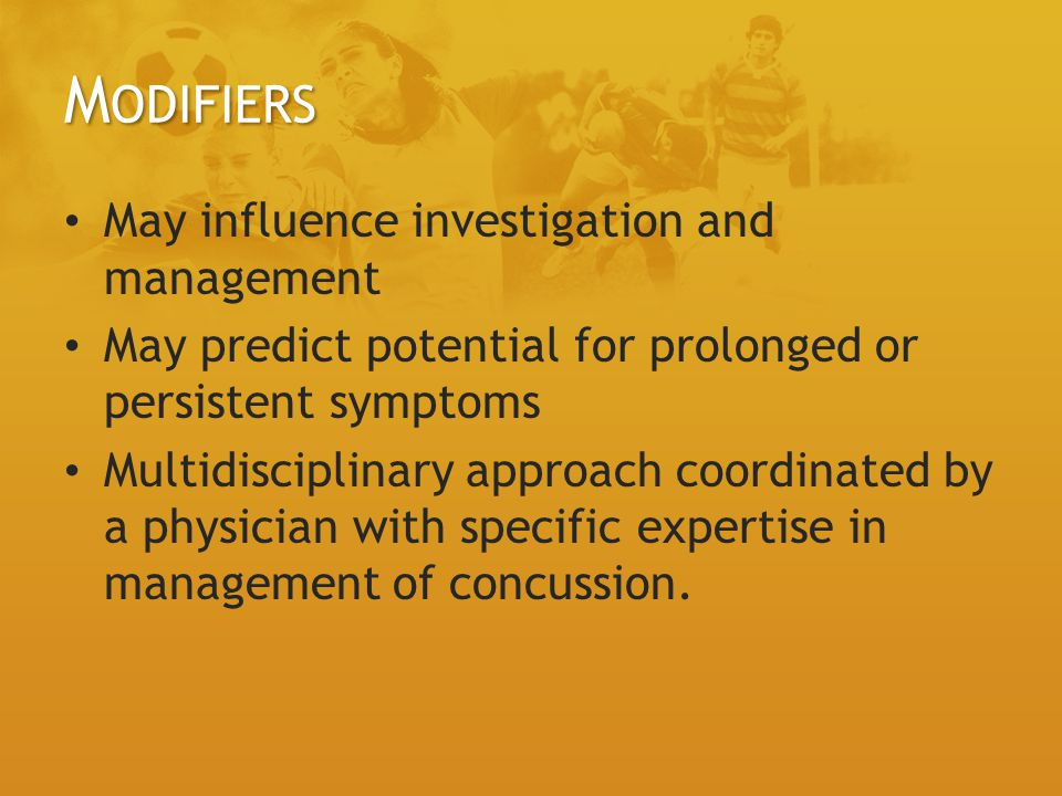 M ODIFIERS May influence investigation and management May predict potential for prolonged or persistent symptoms Multidisciplinary approach coordinated by a physician with specific expertise in management of concussion.