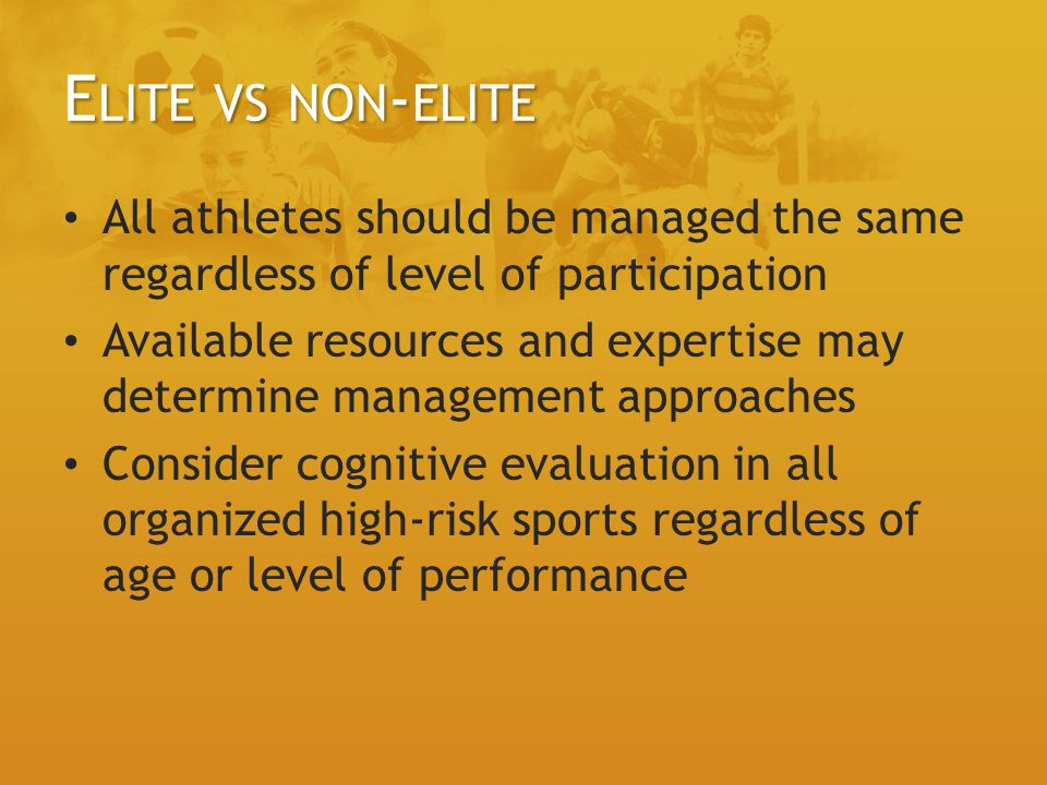 E LITE VS NON - ELITE All athletes should be managed the same regardless of level of participation Available resources and expertise may determine management approaches Consider cognitive evaluation in all organized high-risk sports regardless of age or level of performance