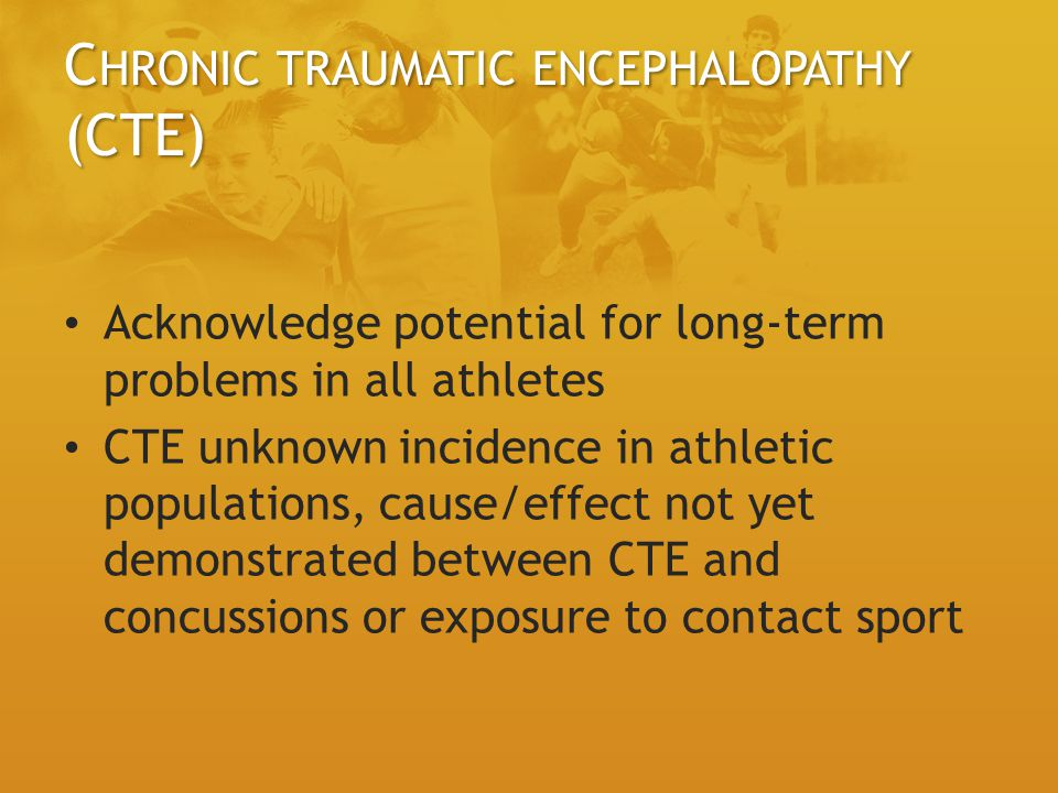 C HRONIC TRAUMATIC ENCEPHALOPATHY (CTE) Acknowledge potential for long-term problems in all athletes CTE unknown incidence in athletic populations, cause/effect not yet demonstrated between CTE and concussions or exposure to contact sport