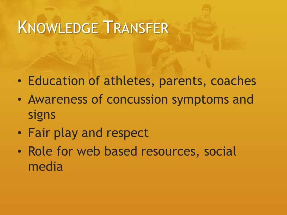 K NOWLEDGE T RANSFER Education of athletes, parents, coaches Awareness of concussion symptoms and signs Fair play and respect Role for web based resources, social media