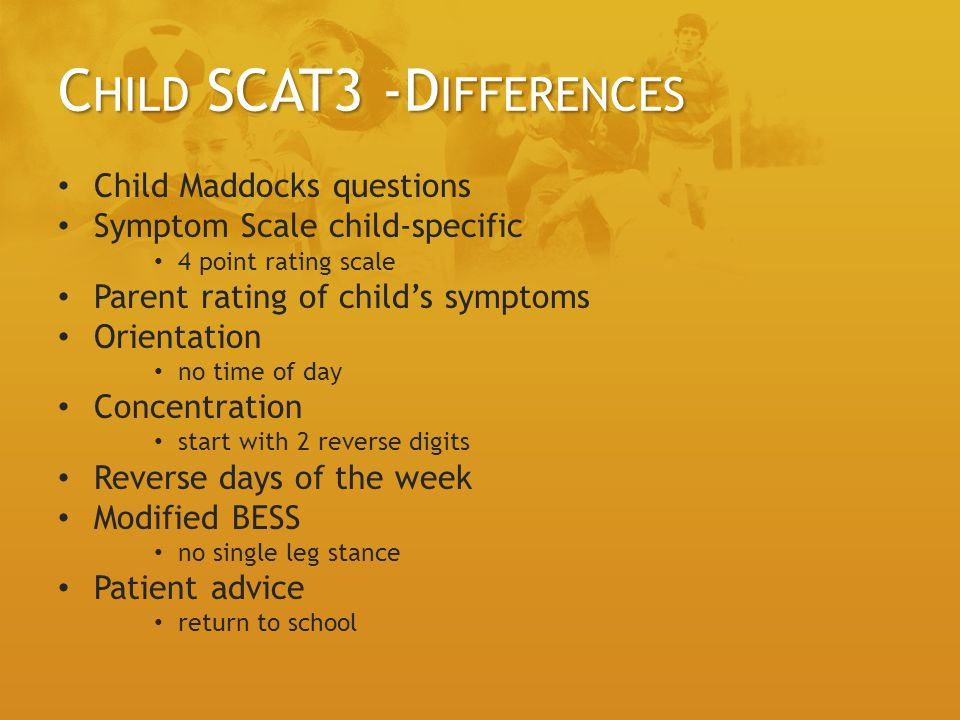 C HILD SCAT3 -D IFFERENCES Child Maddocks questions Symptom Scale child-specific 4 point rating scale Parent rating of childs symptoms Orientation no time of day Concentration start with 2 reverse digits Reverse days of the week Modified BESS no single leg stance Patient advice return to school