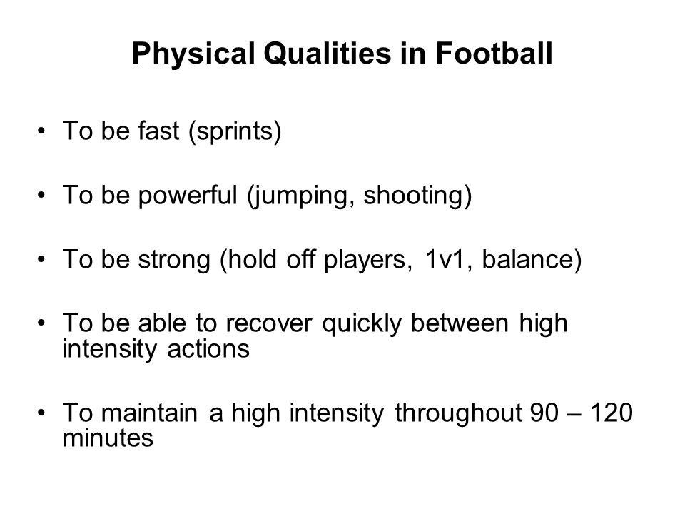 Physical Qualities in Football To be fast (sprints) To be powerful (jumping, shooting) To be strong (hold off players, 1v1, balance) To be able to rec