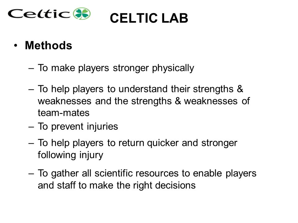 CELTIC LAB Methods –To make players stronger physically –To help players to understand their strengths & weaknesses and the strengths & weaknesses of