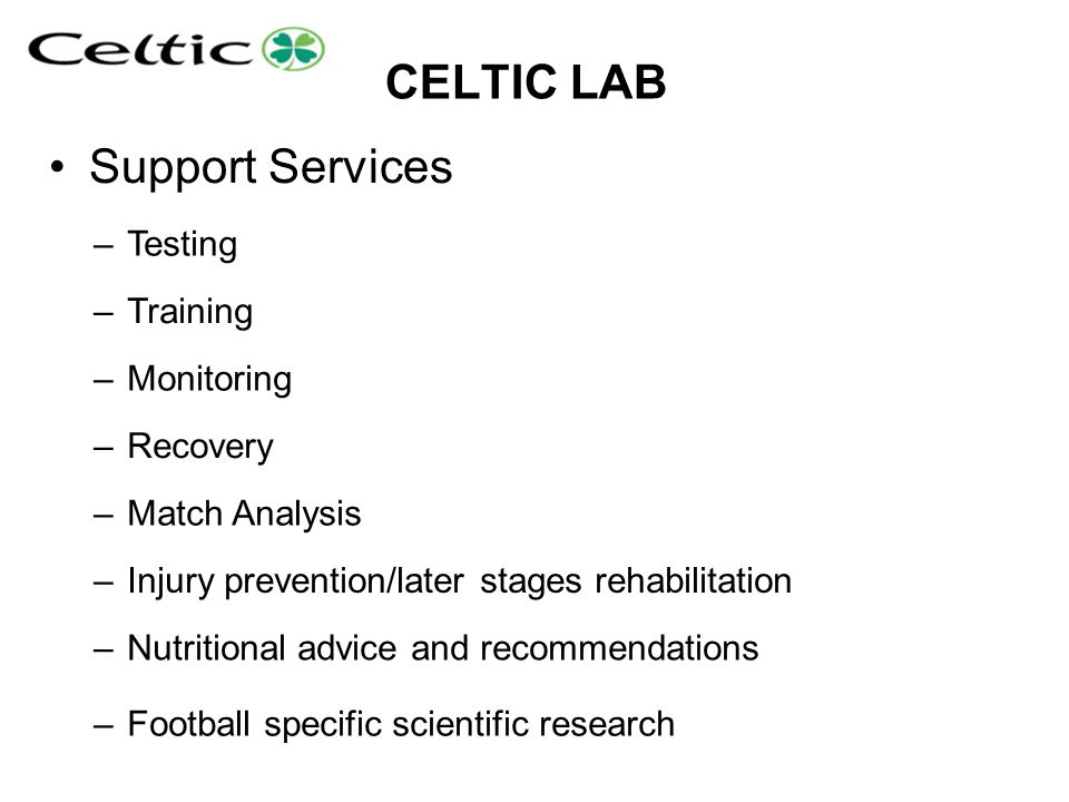 CELTIC LAB Support Services –Testing –Training –Monitoring –Recovery –Match Analysis –Injury prevention/later stages rehabilitation –Nutritional advic