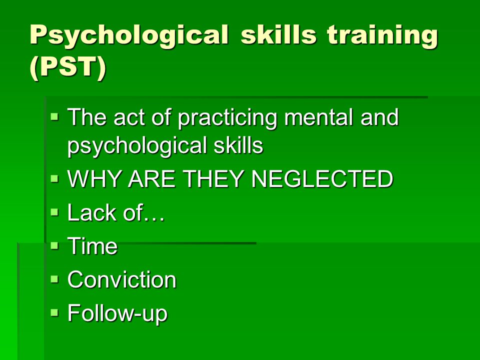 Psychological skills training (PST) The act of practicing mental and psychological skills The act of practicing mental and psychological skills WHY ARE THEY NEGLECTED WHY ARE THEY NEGLECTED Lack of… Lack of… Time Time Conviction Conviction Follow-up Follow-up