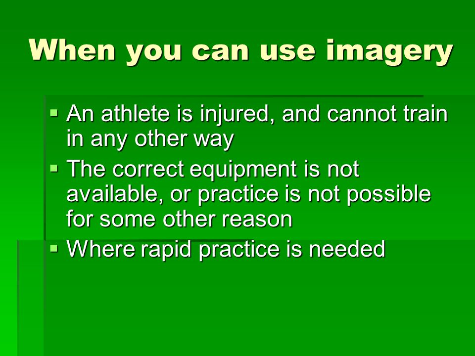 When you can use imagery An athlete is injured, and cannot train in any other way An athlete is injured, and cannot train in any other way The correct equipment is not available, or practice is not possible for some other reason The correct equipment is not available, or practice is not possible for some other reason Where rapid practice is needed Where rapid practice is needed
