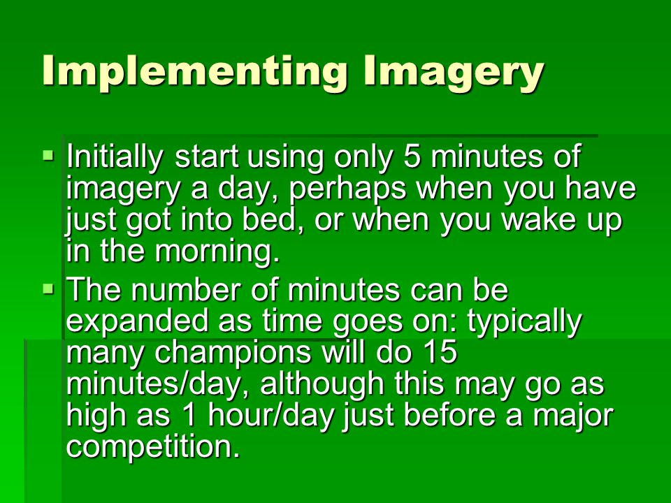 Implementing Imagery Initially start using only 5 minutes of imagery a day, perhaps when you have just got into bed, or when you wake up in the morning.