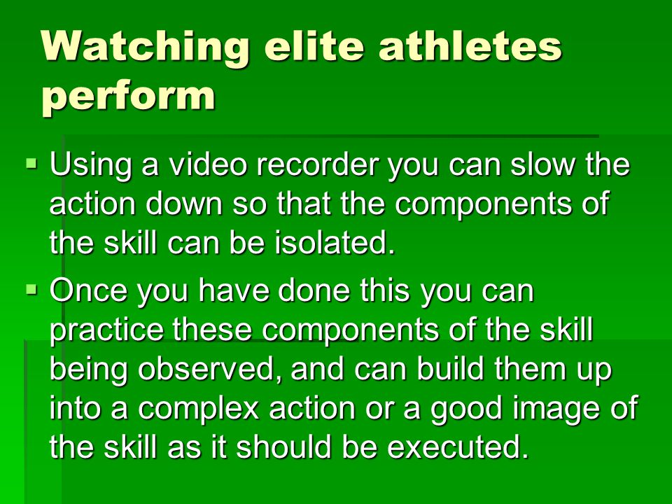 Watching elite athletes perform Using a video recorder you can slow the action down so that the components of the skill can be isolated.