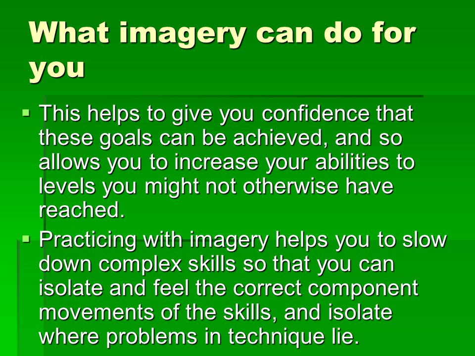 What imagery can do for you This helps to give you confidence that these goals can be achieved, and so allows you to increase your abilities to levels you might not otherwise have reached.