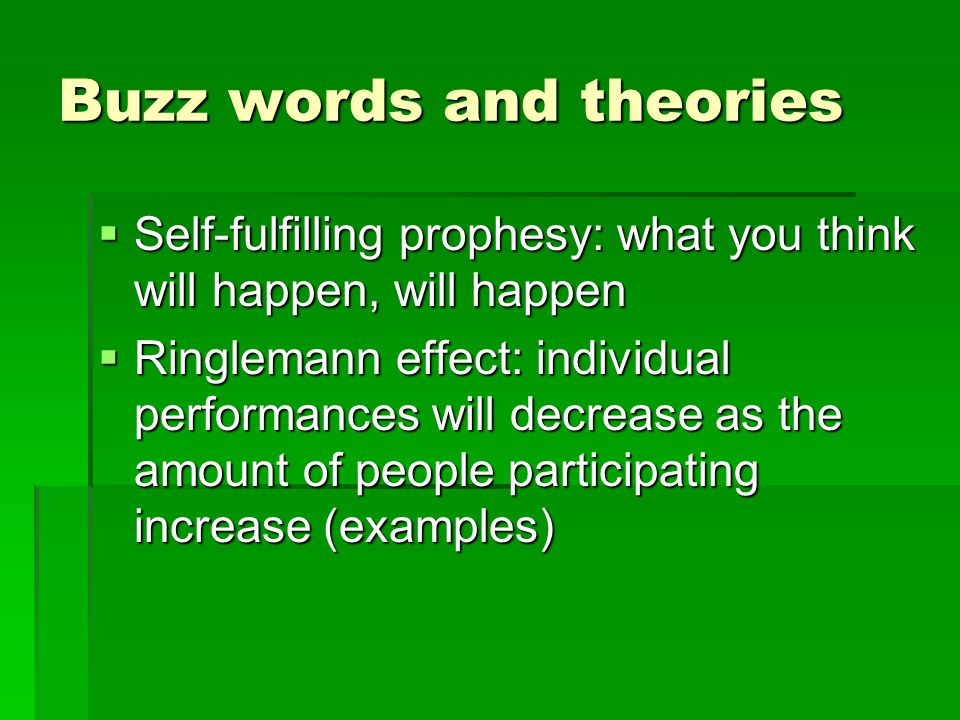 Buzz words and theories Self-fulfilling prophesy: what you think will happen, will happen Self-fulfilling prophesy: what you think will happen, will happen Ringlemann effect: individual performances will decrease as the amount of people participating increase (examples) Ringlemann effect: individual performances will decrease as the amount of people participating increase (examples)