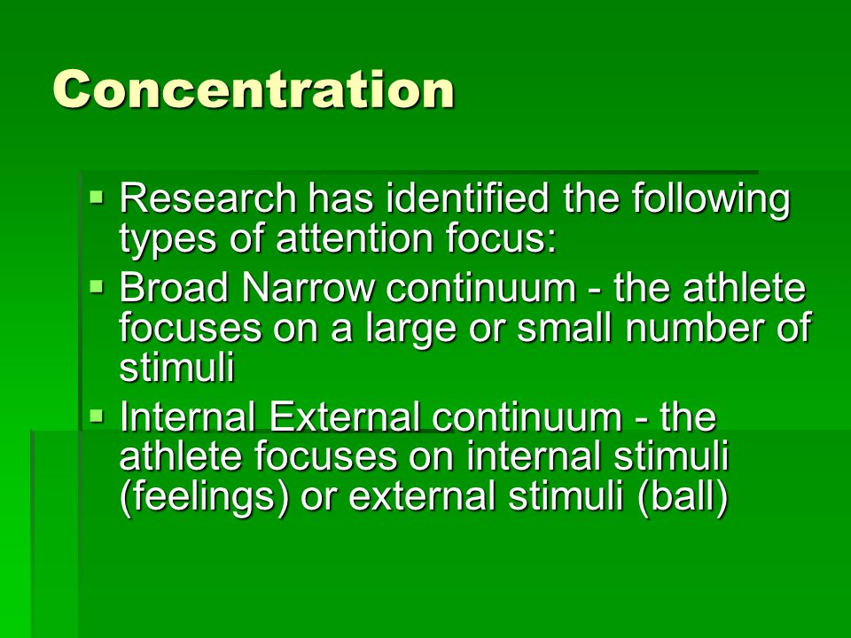 Concentration Research has identified the following types of attention focus: Research has identified the following types of attention focus: Broad Narrow continuum - the athlete focuses on a large or small number of stimuli Broad Narrow continuum - the athlete focuses on a large or small number of stimuli Internal External continuum - the athlete focuses on internal stimuli (feelings) or external stimuli (ball) Internal External continuum - the athlete focuses on internal stimuli (feelings) or external stimuli (ball)