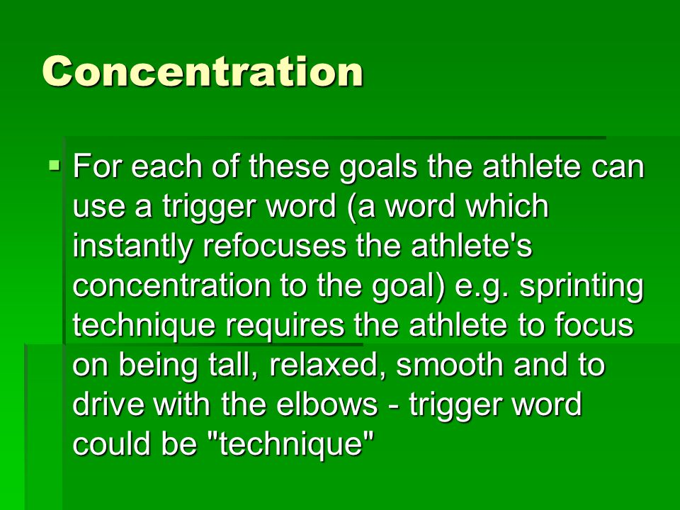 Concentration For each of these goals the athlete can use a trigger word (a word which instantly refocuses the athlete s concentration to the goal) e.g.