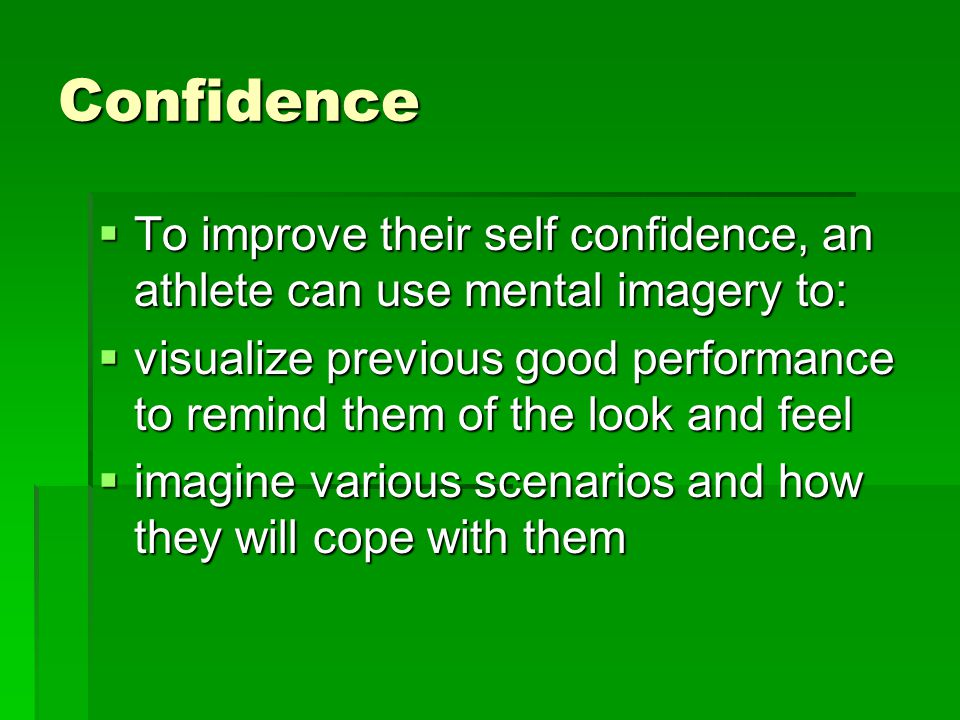 Confidence To improve their self confidence, an athlete can use mental imagery to: To improve their self confidence, an athlete can use mental imagery to: visualize previous good performance to remind them of the look and feel visualize previous good performance to remind them of the look and feel imagine various scenarios and how they will cope with them imagine various scenarios and how they will cope with them